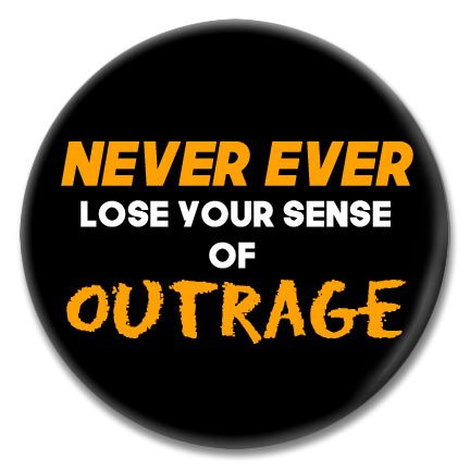 never ever lose your sense of outrage